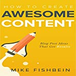 How to Create Awesome Content: Blog Post Ideas That Get Results: Starting a Blog, Content Marketing, and Growth Hacking, Book 3 | Mike Fishbein