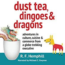 Dust Tea, Dingoes and Dragons: Adventures in Culture, Cuisine and Commerce from a Globe-Trekking Executive (       UNABRIDGED) by R.F. Hemphill Narrated by Michael C. Gwynne