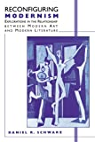 Reconfiguring Modernism: Explorations in the Relationship between Modern Art and Modern Literature (0312126603) by Schwarz, Daniel R.