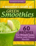 A Beginners Guide To Green Smoothies: 60 Recipes For Weight Loss, Detox and Great Health