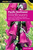 Pacific Northwest Wildflowers: A Guide To Common Wildflowers Of Washington, Oregon, Northern California, Western Idaho, Southeast Alaska, And British Columbia