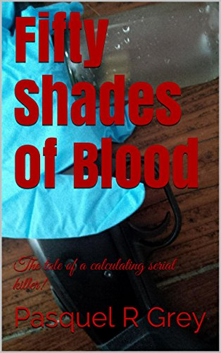 Pasquel R Grey - Fifty Shades of Blood: The tale of a calculating serial killer!