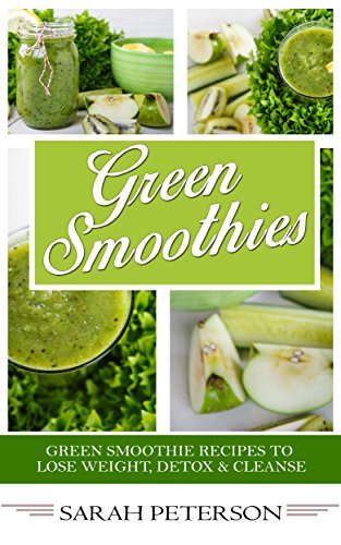 Green Smoothies:  400 Green Smoothie Recipes to Lose Weight, Detox & Cleanse by Sarah Peterson