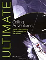 Ultimate Sailing Adventures: 100 Extraordinary Experiences on the Water (Ultimate Adventures)