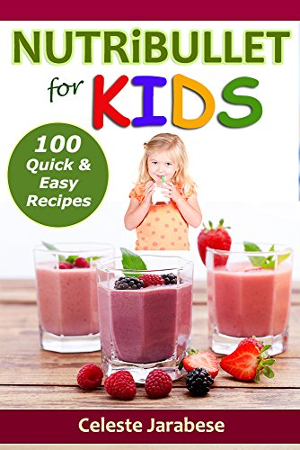 NUTRiBULLET recipes for KIDS: 100 Quick and Easy nutribullet Recipes by Celeste Jarabese, Content Arcade Publishing