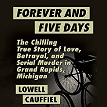 Forever and Five Days: The Chilling True Story of Love, Betrayal, and Serial Murder in Grand Rapids, Michigan | Livre audio Auteur(s) : Lowell Cauffiel Narrateur(s) : Pete Cross