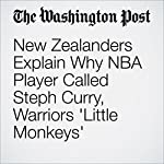 New Zealanders Explain Why NBA Player Called Steph Curry, Warriors 'Little Monkeys' | Cindy Boren