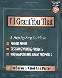 I'll Grant You That: A Step-by-Step Guide to Finding Funds, Designing Winning Projects, and Writing Powerful Grant Proposals (0325001979) by Burke, Jim