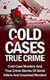 Cold Cases True Crime: Cold Case Murders And True Crime Stories Of Serial Killers And Psychopaths (Cold Cases True Crime Books) (Cold Cases True Crime, ... Cold Cases Solved, True Crime, Crime Cases)