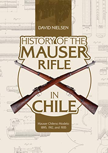 History of the Mauser Rifle in Chile Mauser Chileno Modelo 1895, 1912, and 1935 [Nielsen, David] (Tapa Dura)