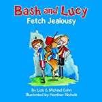 Bash and Lucy: Fetch Jealousy: Bash and Lucy, Book 2 | Lisa Cohn,Michael Cohn