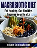 Macrobiotic Diet: Eat Healthy, Get Healthy, Improve Your Health - Includes Delicious Recipes