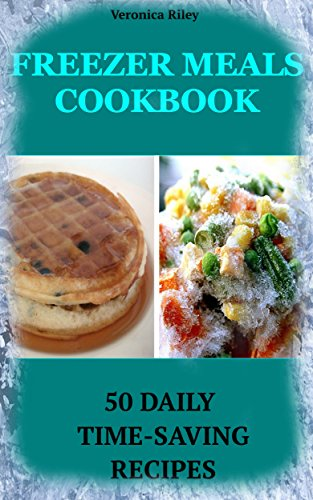Freezer Meals Cookbook: 50 Daily Time-Saving Recipes by Veronica Riley