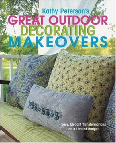 Kathy Peterson's Great Outdoor Decorating Makeovers: Easy, Elegant Transformations On a Limited Budget