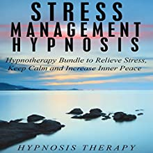 Stress Management Hypnosis: Hypnotherapy Bundle to Relieve Stress, Keep Calm and Increase Inner Peace Audiobook by  Hypnosis Therapy Narrated by  Hypnosis Therapy