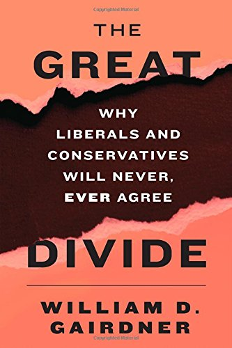 The Great Divide: Why Liberals and Conservatives Will Never, Ever Agree