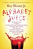 Alphabet Juice: The Energies, Gists, and Spirits of Letters, Words, and Combinations Thereof; Their Roots, Bones, Innards, Piths, Pips, and Secret ... With Examples of Their Usage Foul and Savory