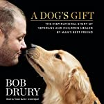A Dog's Gift: The Inspirational Story of Veterans and Children Healed by Man's Best Friend | Bob Drury
