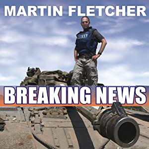 Breaking News: Reporting from Some of the Most Dangerous Places in the World | [Martin Fletcher]