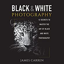 Black and White Photography: 12 Secrets to Master the Art of Black and White Photography Audiobook by James Carren Narrated by John Edmondson