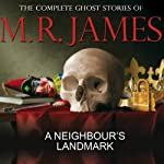 A Neighbour's Landmark: The Complete Ghost Stories of M R James | Montague Rhodes James
