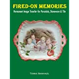 Fired-On Memories/ Permanent Image Transfer for Porcelain, Stoneware and Tile ~ Terrie Banhazl