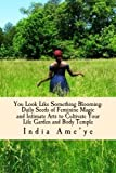 India Ame'ye You Look Like Something Blooming: A Memoir of Daily Seeds to Cultivate Your Feminine Garden: 1 (Prose and Prace)