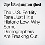 The U.S. Fertility Rate Just Hit a Historic Low. Why Some Demographers Are Freaking Out.   Ariana Eunjung Cha