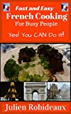 Fast and Easy French Cooking for Busy People: Yes! You CAN do it!! (French cuisine,French recipes,French cooking at home,French cooking,French onion soup,European recipes,European cuisine,crepes)
