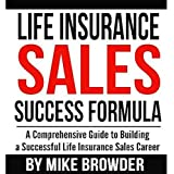 Life Insurance Sales Success Formula: A Comprehensive Guide to Building a Successful Life Insurance Sales Career