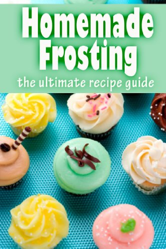 Homemade Frosting :The Ultimate Recipe Guide - Over 30 Delicious & Best Selling Recipes PDF