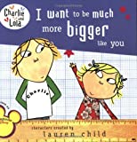I Want to Be Much More Bigger Like You (Charlie and Lola)