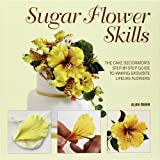 Sugar Flower Skills: The Cake Decorators Step-by-Step Guide to Making Exquisite Lifelike Flowers