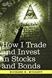 How I Trade and Invest in Stocks and Bonds by Richard D. Wyckoff