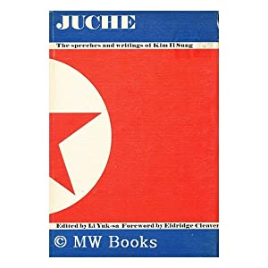 Juche! The Speeches and Writings of Kim Il Sung Kim Il Sung, Li Yuk-Sa and Eldridge Cleaver