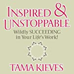Inspired & Unstoppable: Wildly Succeeding in Your Life's Work! | Tama Kieves
