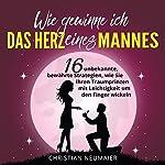 Wie gewinne ich das Herz eines Mannes [How to Win a Man's Heart]: 16 unbekannte, bewährte Strategien, wie Sie Ihren Traumprinzen mit Leichtigkeit um den Finger wickeln | Christian Neumaier
