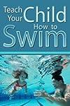 Teach Your Child How to Swim: A Paren...