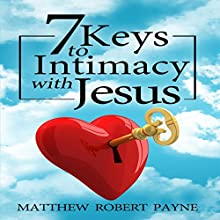 7 Keys to Intimacy with Jesus Audiobook by Matthew Robert Payne Narrated by Jeff Raynor
