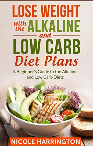 Lose Weight with the Alkaline and Low Carb Diet Plans: A Beginner's Guide to the Alkaline and Low Carb Diets PDF