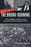 Ladies and Gentlemen, the Bronx Is Burning: 1977, Baseball, Politics, and the Battle for the Soul of a City