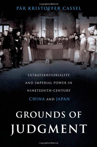 Grounds of Judgment: Extraterritoriality and Imperial Power in Nineteenth-Century China and Japan (Oxford Studies in International History)