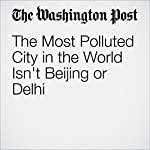 The Most Polluted City in the World Isn't Beijing or Delhi | Adam Taylor