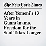 After Yemeni's 13 Years in Guantánamo, Freedom for the Soul Takes Longer | Charlie Savage