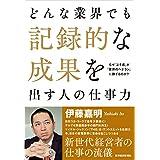 Amazon.co.jp: どんな業界でも記録的な成果を出す人の仕事力 eBook: 伊藤 嘉明: Kindleストア