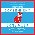 Government Gone Wild: How D.C. Politicians Are Taking You for a Ride - and What You Can Do About It Audiobook by Kristin Tate Narrated by Avalon Kingsbury
