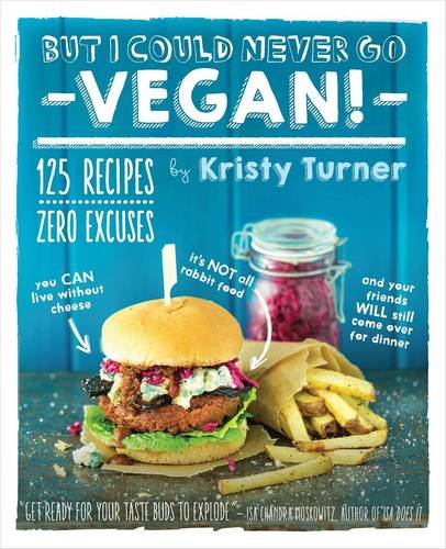 But I Could Never Go Vegan!: 125 Recipes That Prove You Can Live Without Cheese, It's Not All Rabbit Food, and Your Friends Will Still Come Over fo