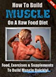 How To Build Muscle On A Raw Food Diet: The Best Foods, Exercises and Supplements To Build Muscle Quickly!