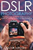 img - for DSLR Photography: The Beginners Guide to Understanding Aperture, Shutter Speed, ISO and Exposure (DSLR Cameras, Digital Photography, DSLR Photography for Beginners, Digital Cameras, DSLR Exposure) book / textbook / text book