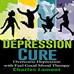 Depression Cure: Overcome Depression with Feel Good Mood Therapy | Charles Lamont